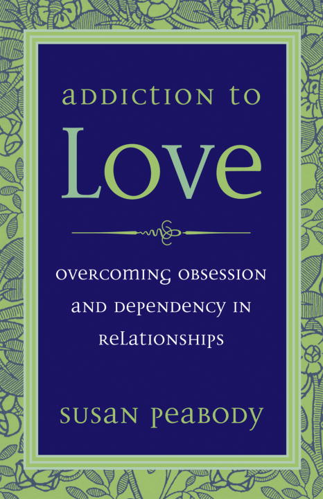 Susan Peabody Addiction To Love Overcoming Obsession And Dependency In Relationsh 0003 Edition;revised