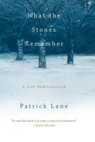 Patrick Lane What The Stones Remember A Life Rediscovered