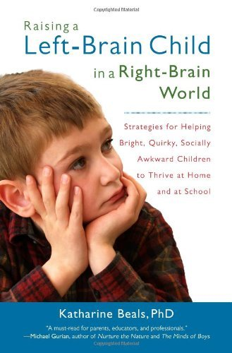 Katharine Beals Raising A Left Brain Child In A Right Brain World Strategies For Helping Bright Quirky Socially A