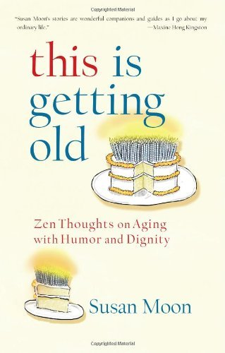 Susan Moon This Is Getting Old Zen Thoughts On Aging With Humor And Dignity