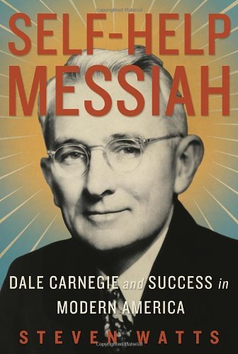 Steven Watts Self Help Messiah Dale Carnegie And Success In Modern America