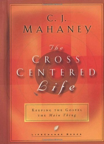 C. J. Mahaney The Cross Centered Life Keeping The Gospel The Main Thing