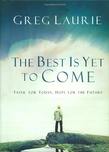 Greg Laurie The Best Is Yet To Come Faith For Today Hope For The Future