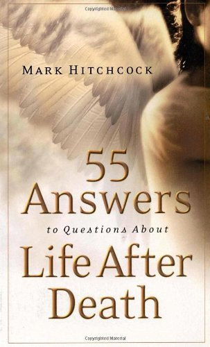 Mark Hitchcock 55 Answers To Questions About Life After Death