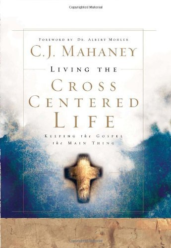 C. J. Mahaney Living The Cross Centered Life Keeping The Gospel The Main Thing