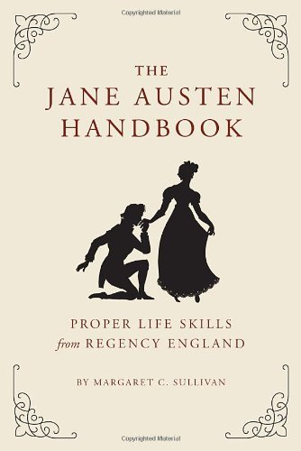 Margaret Sullivan The Jane Austen Handbook Proper Life Skills From Regency England