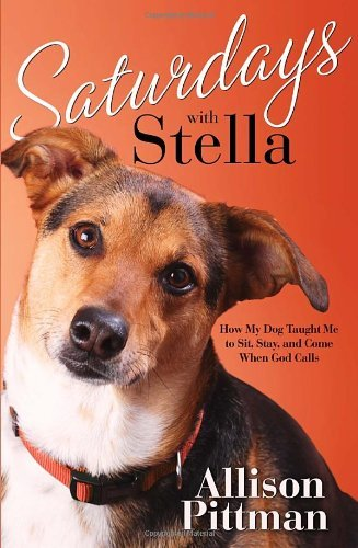 Allison Pittman Saturdays With Stella How My Dog Taught Me To Sit Stay And Come When