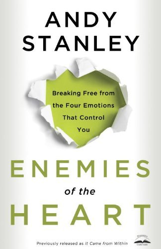 Andy Stanley Enemies Of The Heart Breaking Free From The Four Emotions That Control