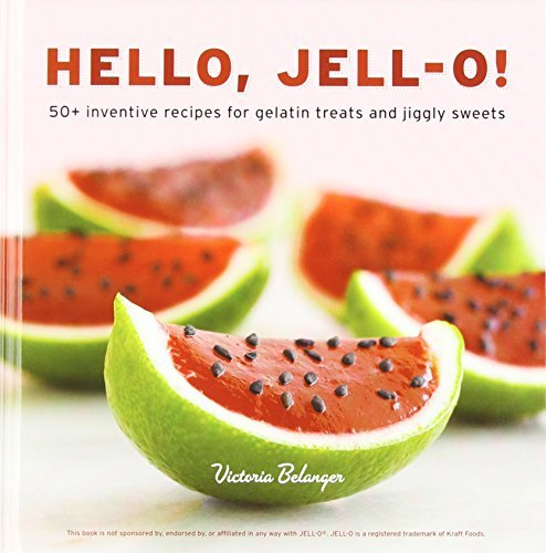 Victoria Belanger Hello Jell O! 50+ Inventive Recipes For Gelatin Treats And Jigg