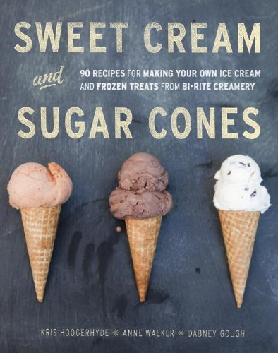 Kris Hoogerhyde Sweet Cream And Sugar Cones 90 Recipes For Making Your Own Ice Cream And Froz