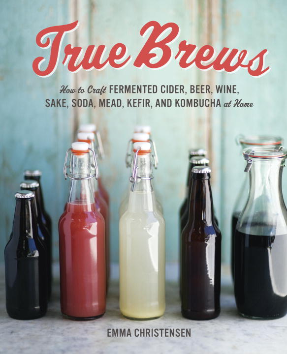 Emma Christensen True Brews How To Craft Fermented Cider Beer Wine Sake S