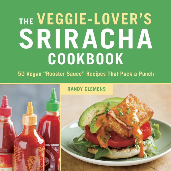 "Randy Clemens The Veggie Lover's Sriracha Cookbook 50 Vegan ""rooster Sauce"" Recipes That Pack A Punc"