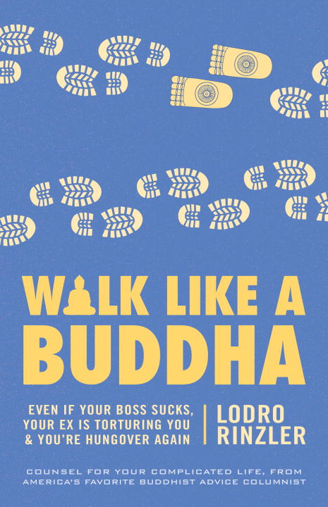 Lodro Rinzler Walk Like A Buddha Even If Your Boss Sucks Your Ex Is Torturing You