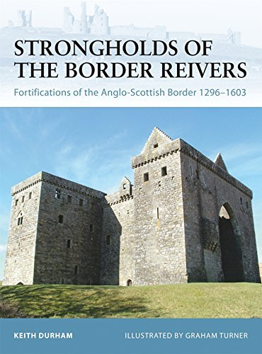 Keith Durham Strongholds Of The Border Reivers Fortifications Of The Anglo Scottish Border 1296