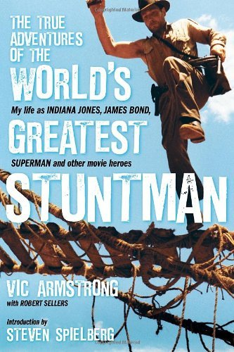 Vic Armstrong The True Adventures Of The World's Greatest Stuntm My Life As Indiana Jones James Bond Superman An