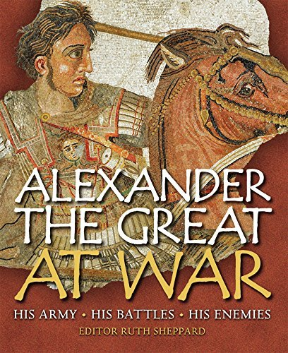 Ruth Sheppard Alexander The Great At War His Army His Battles His Enemies