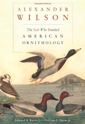 Burtt Edward H. Jr. Alexander Wilson The Scot Who Founded American Ornithology