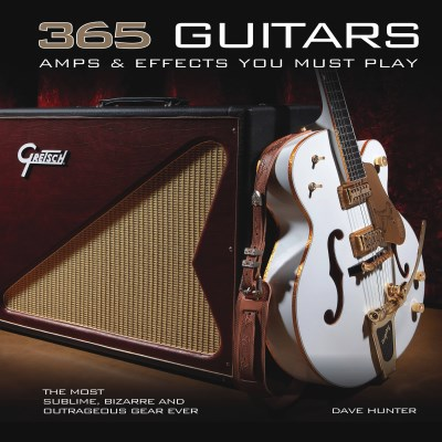 Dave Hunter 365 Guitars Amps & Effects You Must Play The Most Sublime Bizarre And Outrageous Gear Eve