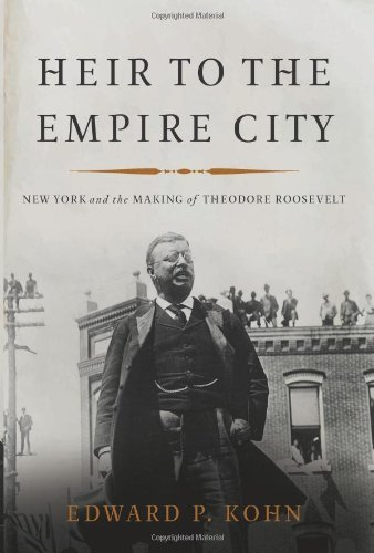 Edward P. Kohn Heir To The Empire City New York And The Making Of Theodore Roosevelt