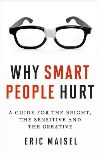 Eric Maisel Why Smart People Hurt A Guide For The Bright The Sensitive And The Cr