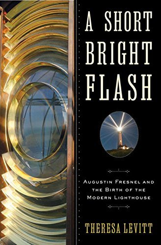 Theresa Levitt A Short Bright Flash Augustin Fresnel And The Birth Of The Modern Ligh