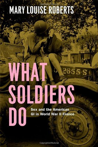 Mary Louise Roberts What Soldiers Do Sex And The American Gi In World War Ii France