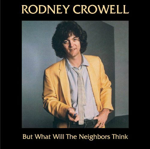 Rodney Crowell But What Will The Neighbors Th