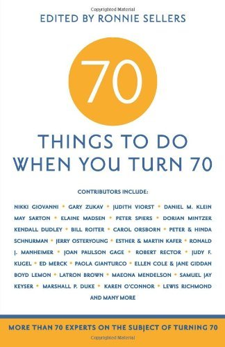 Ronnie Sellers 70 Things To Do When You Turn 70 More Than 70 Experts On The Subject Of Turning 70
