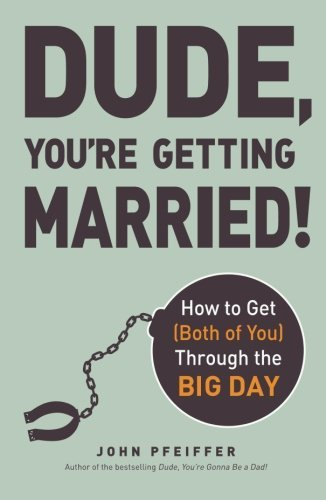 John Pfeiffer Dude You're Getting Married! How To Get (both Of You) Through The Big Day