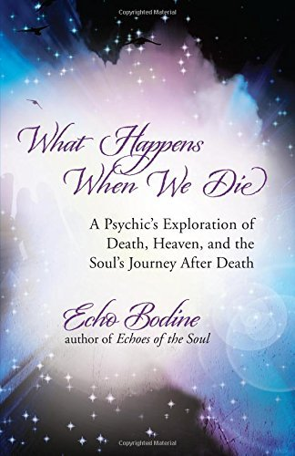 Echo Bodine What Happens When We Die A Psychic's Exploration Of Death Heaven And The