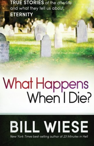 Bill Wiese What Happens When I Die? True Stories Of The Afterlife And What They Tell