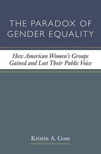 Kristin A. Goss The Paradox Of Gender Equality How American Women's Groups Gained And Lost Their