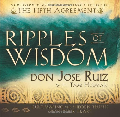Don Jose Ruiz Ripples Of Wisdom Cultivating The Hidden Truths From Your Heart