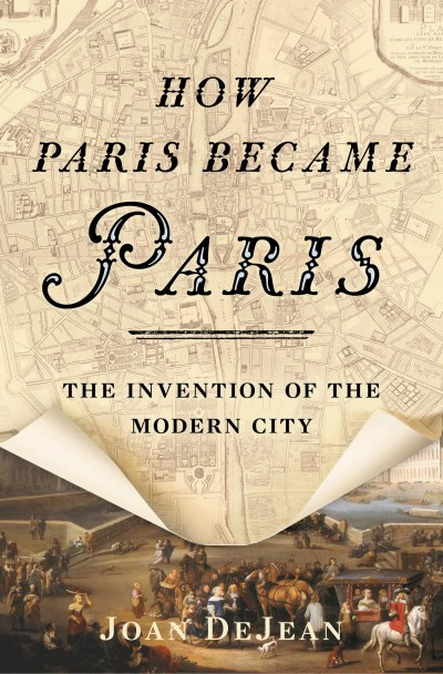 Joan Dejean How Paris Became Paris The Invention Of The Modern City