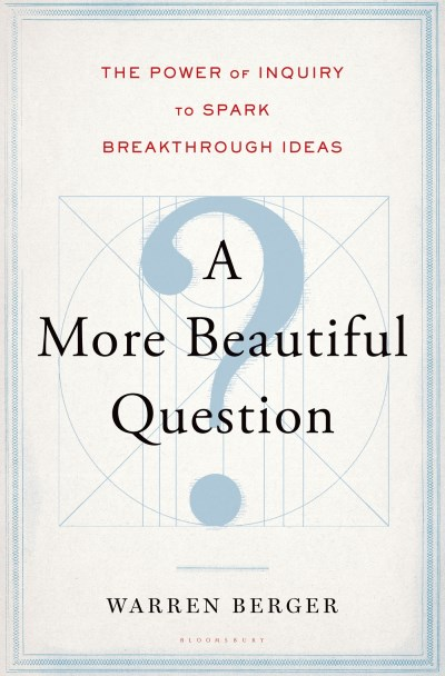 Warren Berger A More Beautiful Question The Power Of Inquiry To Spark Breakthrough Ideas