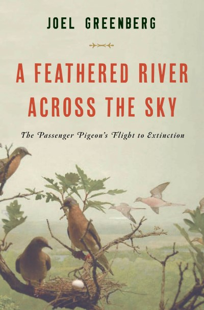 Joel Greenberg A Feathered River Across The Sky The Passenger Pigeon's Flight To Extinction