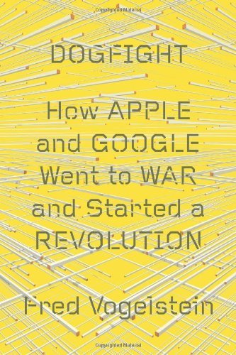 Fred Vogelstein Dogfight How Apple And Google Went To War And Started A Re