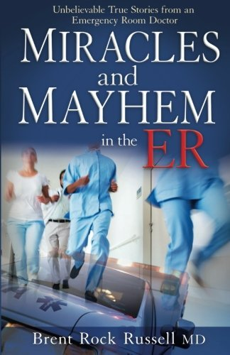 Brent Rock Russell Miracles And Mayhem In The Er Unbelievable True Stories From An Emergency Room