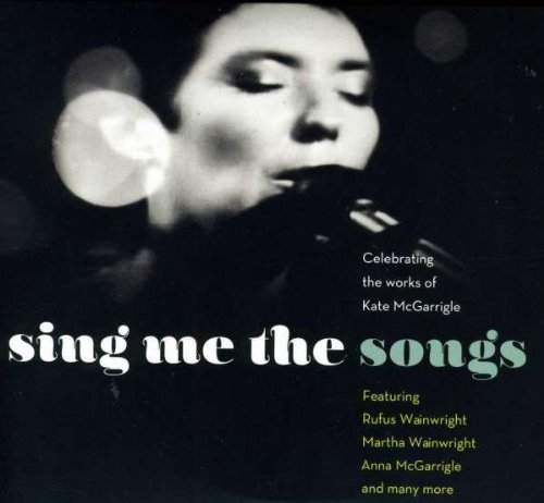 Sing Me The Songs Celebrating The Works Of Kate Mcgarrigle Sing Me The Songs Celebrating The Works Of Kate Mcgarrigle 2 CD