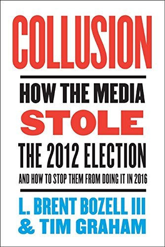 L. Brent Bozell Collusion How The Media Stole The 2012 Election And How T