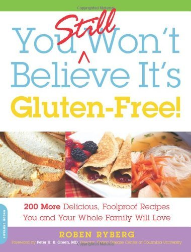 Roben Ryberg You Still Won't Believe It's Gluten Free! 200 More Delicious Foolproof Recipes You And You