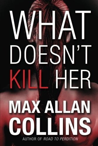 Max Allan Collins What Doesn't Kill Her A Thriller