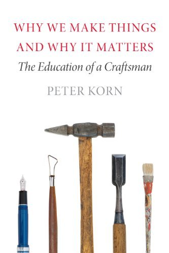 Peter Korn Why We Make Things And Why It Matters The Education Of A Craftsman