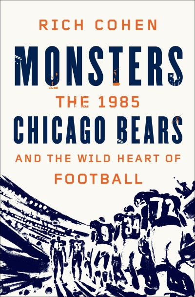 Rich Cohen Monsters The 1985 Chicago Bears And The Wild Heart Of Foot