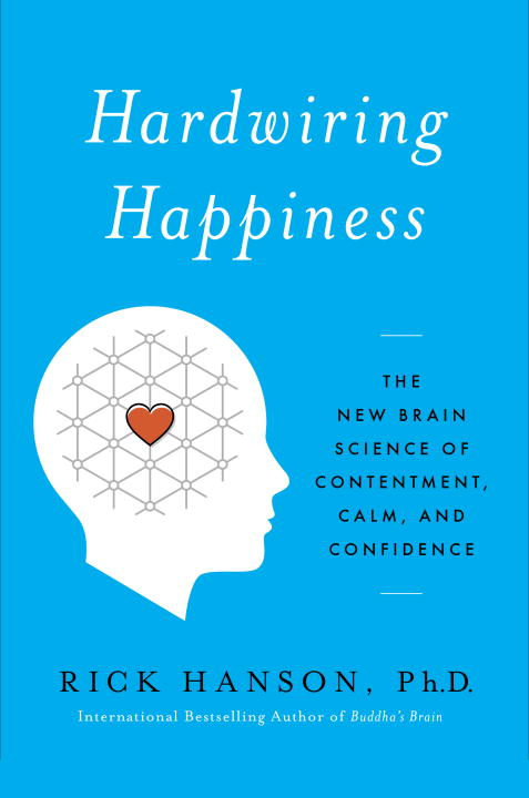 Rick Hanson Hardwiring Happiness The New Brain Science Of Contentment Calm And C