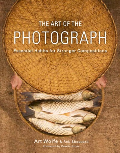 Art Wolfe The Art Of The Photograph Essential Habits For Stronger Compositions