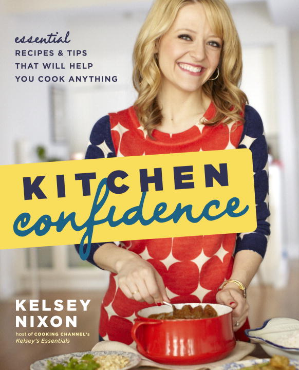 Kelsey Nixon Kitchen Confidence Essential Recipes And Tips That Will Help You Coo