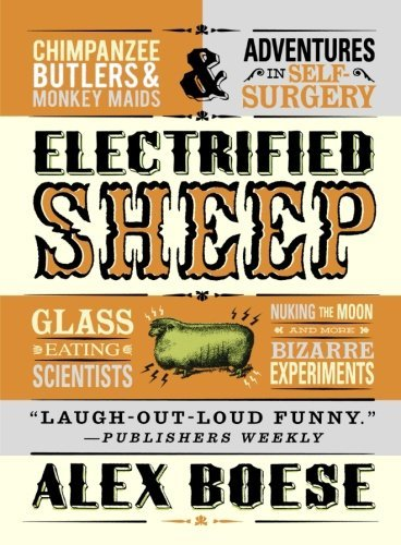 Alex Boese Electrified Sheep Glass Eating Scientists Nuking The Moon And Mor