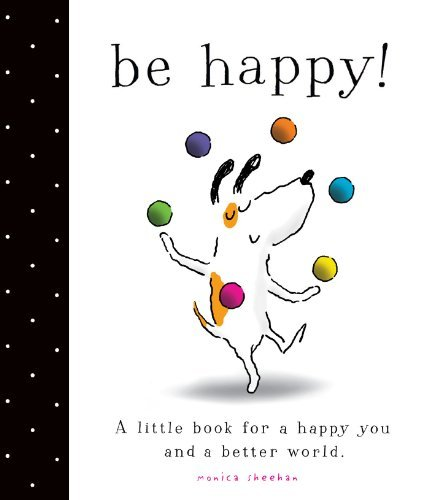 Monica Sheehan Be Happy! A Little Book For A Happy You And A Better World