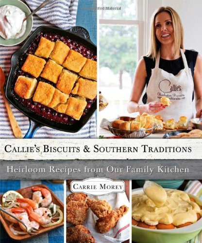 Carrie Morey Callie's Biscuits And Southern Traditions Heirloom Recipes From Our Family Kitchen